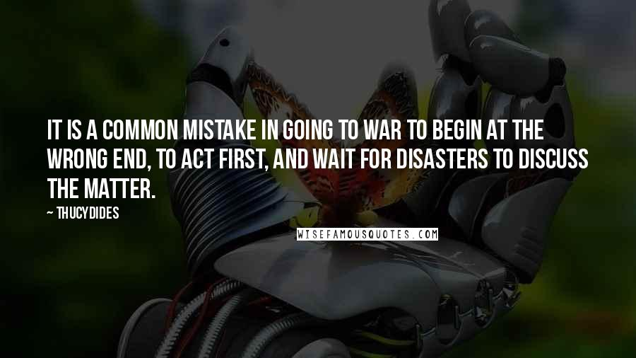 Thucydides quotes: It is a common mistake in going to war to begin at the wrong end, to act first, and wait for disasters to discuss the matter.