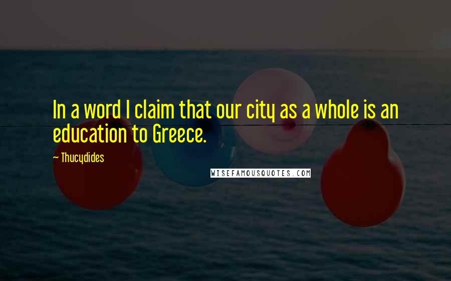 Thucydides quotes: In a word I claim that our city as a whole is an education to Greece.