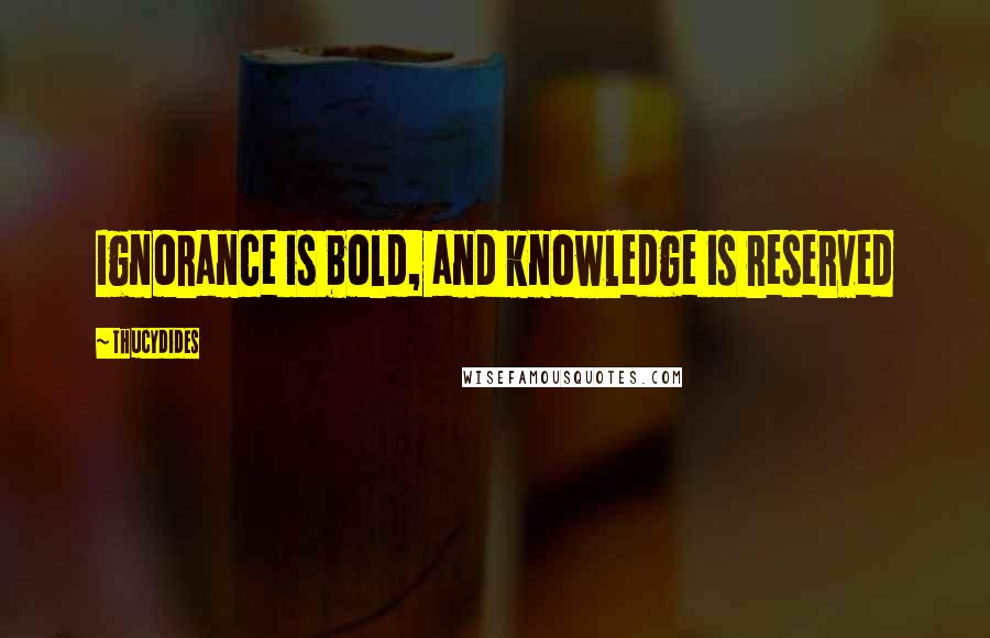 Thucydides quotes: Ignorance is bold, and knowledge is reserved