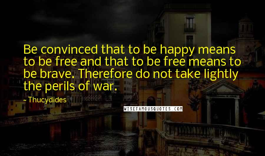 Thucydides quotes: Be convinced that to be happy means to be free and that to be free means to be brave. Therefore do not take lightly the perils of war.