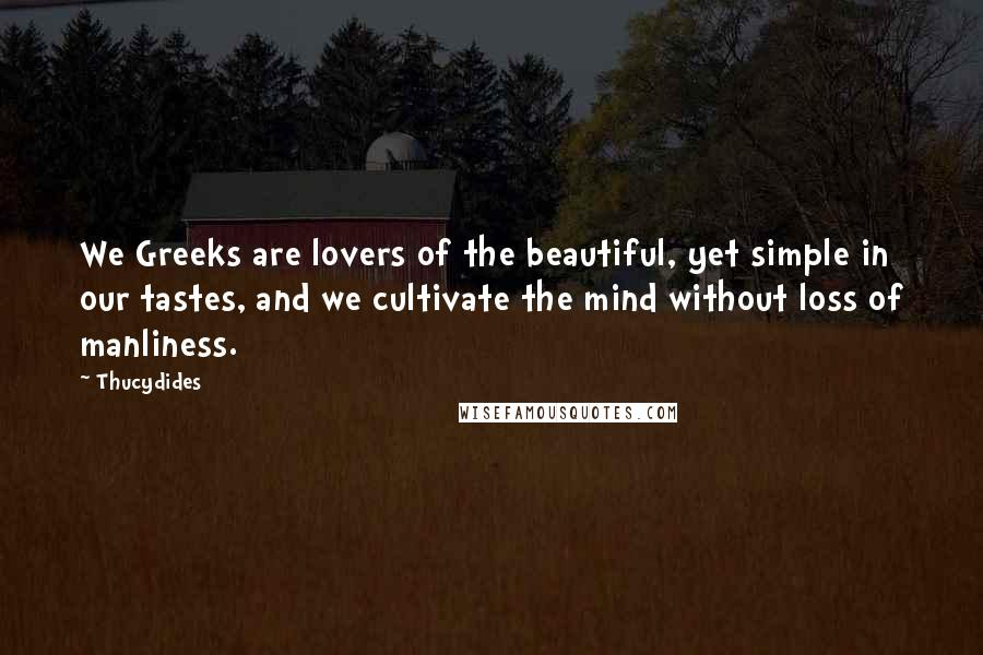 Thucydides quotes: We Greeks are lovers of the beautiful, yet simple in our tastes, and we cultivate the mind without loss of manliness.