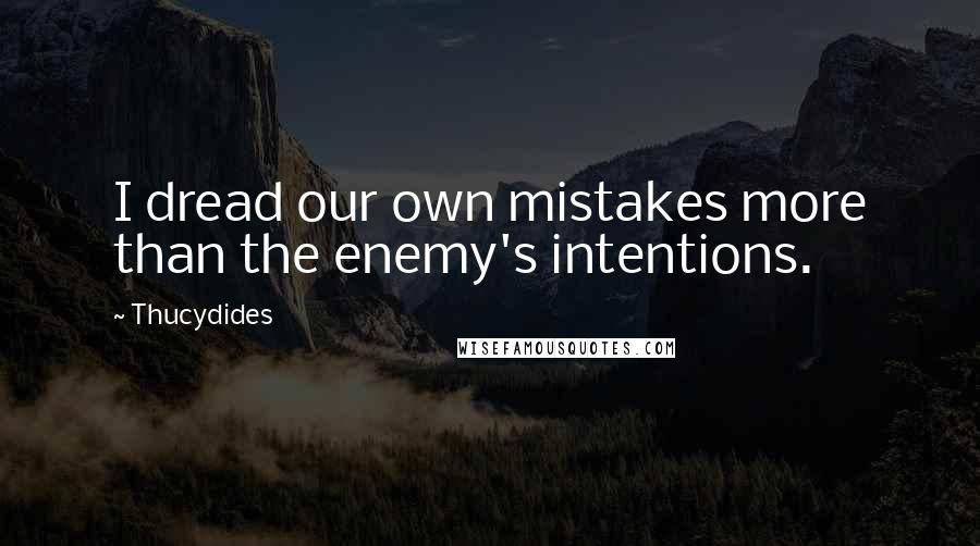 Thucydides quotes: I dread our own mistakes more than the enemy's intentions.