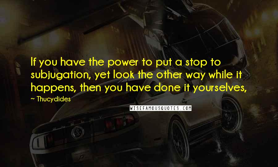 Thucydides quotes: If you have the power to put a stop to subjugation, yet look the other way while it happens, then you have done it yourselves,