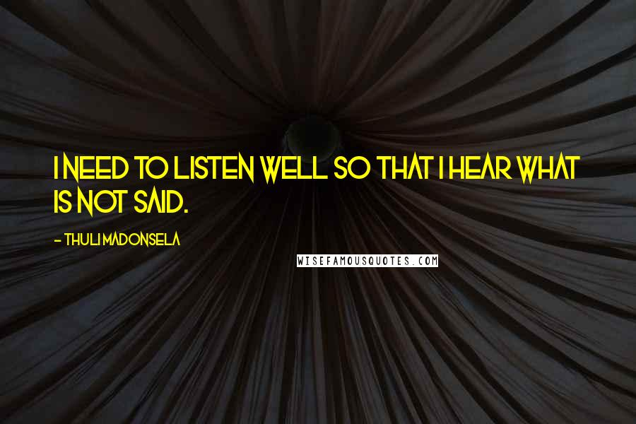 Thuli Madonsela quotes: I need to listen well so that I hear what is not said.