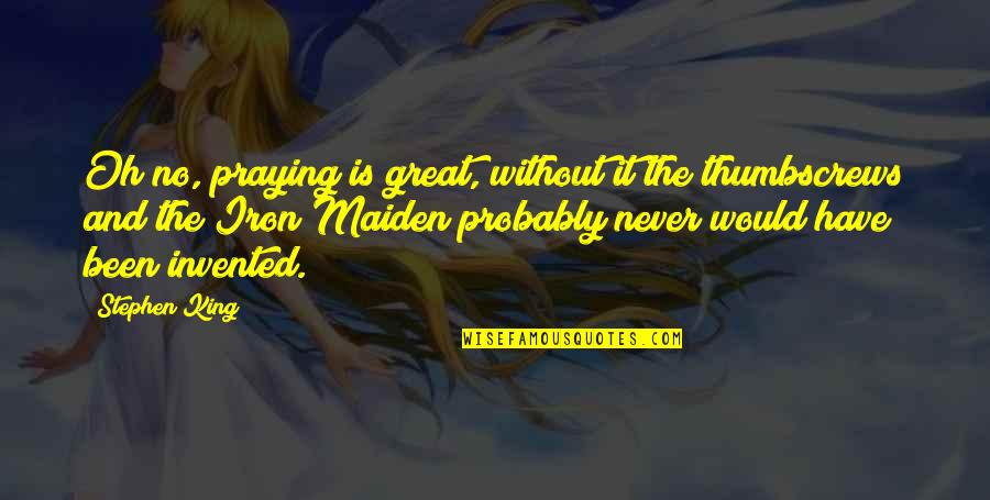 Thumbscrews Quotes By Stephen King: Oh no, praying is great, without it the