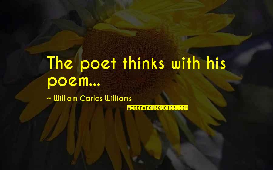 Thumbscrews Quotes By William Carlos Williams: The poet thinks with his poem...