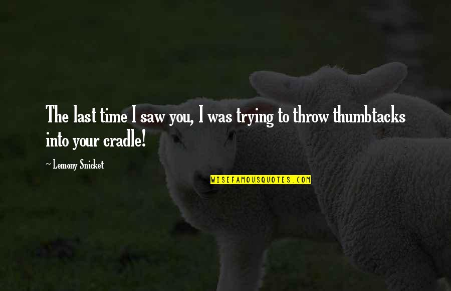 Thumbtacks Quotes By Lemony Snicket: The last time I saw you, I was