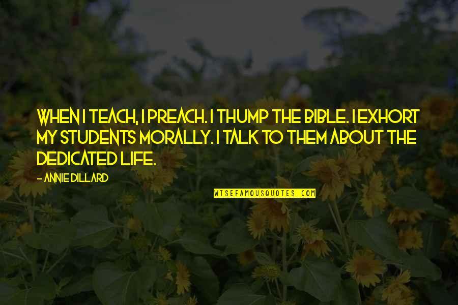 Thump Quotes By Annie Dillard: When I teach, I preach. I thump the
