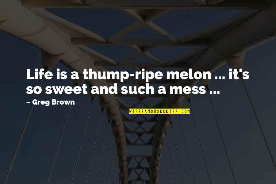 Thump Quotes By Greg Brown: Life is a thump-ripe melon ... it's so