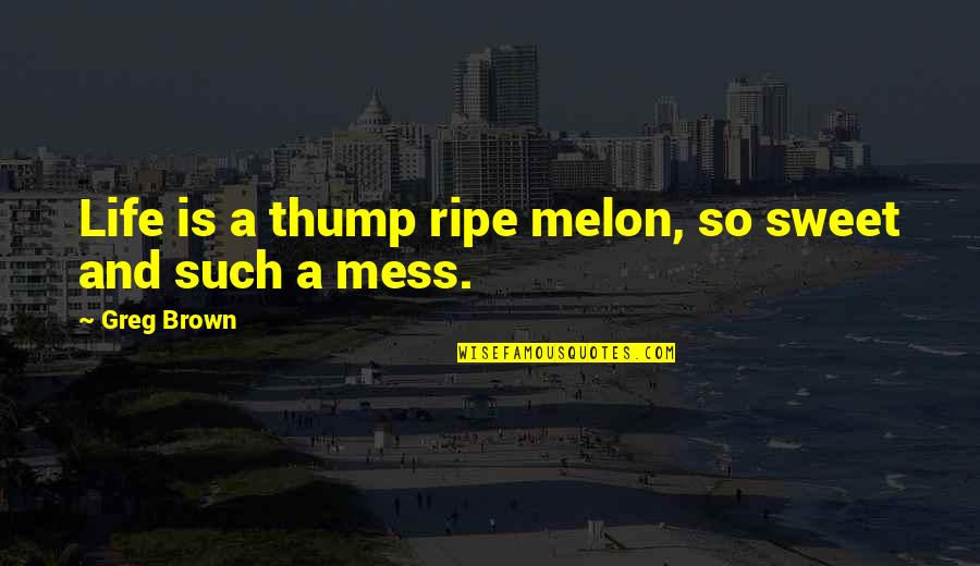 Thump Quotes By Greg Brown: Life is a thump ripe melon, so sweet