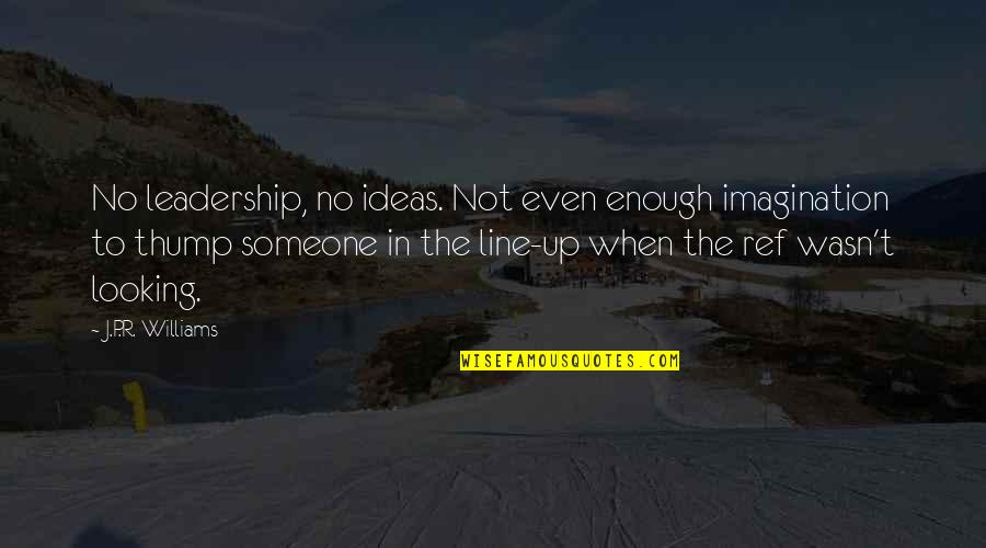 Thump Quotes By J.P.R. Williams: No leadership, no ideas. Not even enough imagination