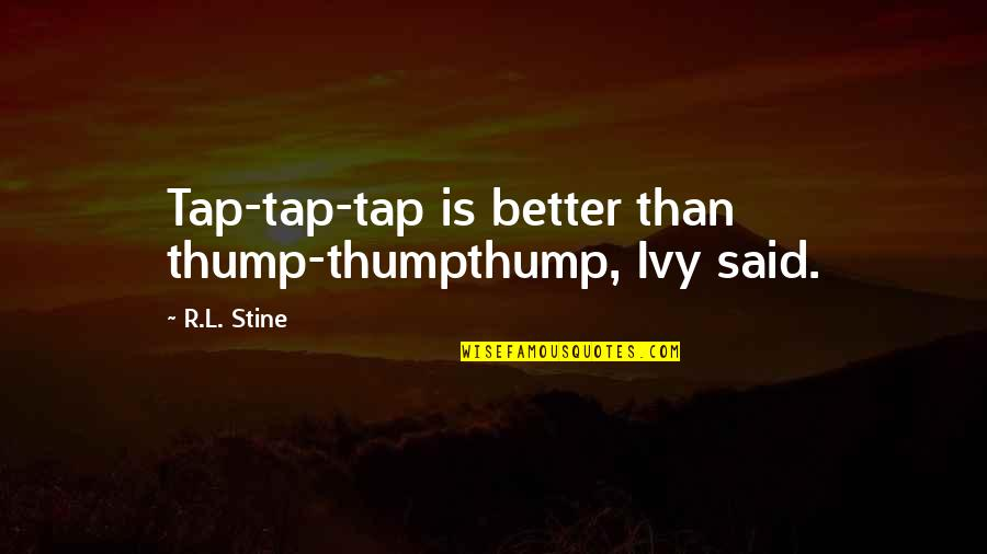 Thump Quotes By R.L. Stine: Tap-tap-tap is better than thump-thumpthump, Ivy said.