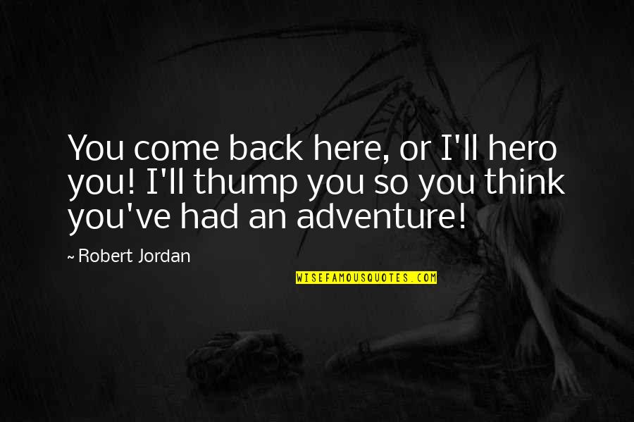 Thump Quotes By Robert Jordan: You come back here, or I'll hero you!