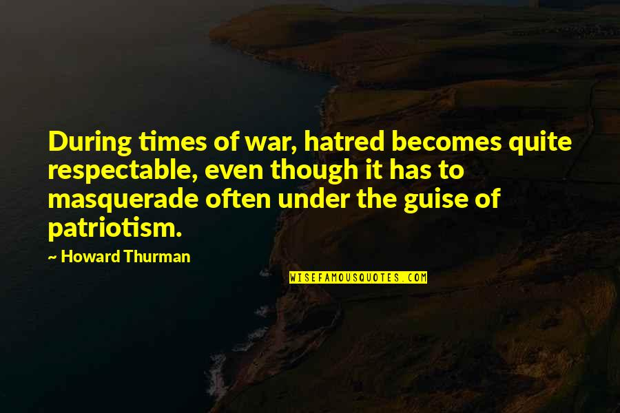 Thurman Quotes By Howard Thurman: During times of war, hatred becomes quite respectable,