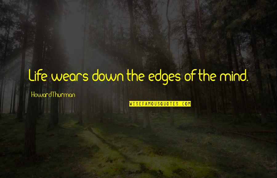 Thurman Quotes By Howard Thurman: Life wears down the edges of the mind.