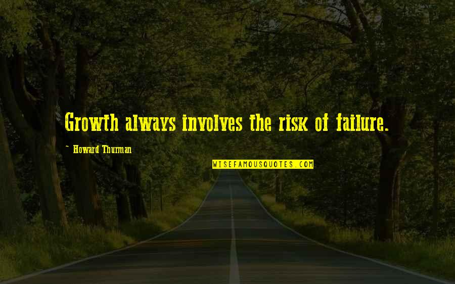 Thurman Quotes By Howard Thurman: Growth always involves the risk of failure.
