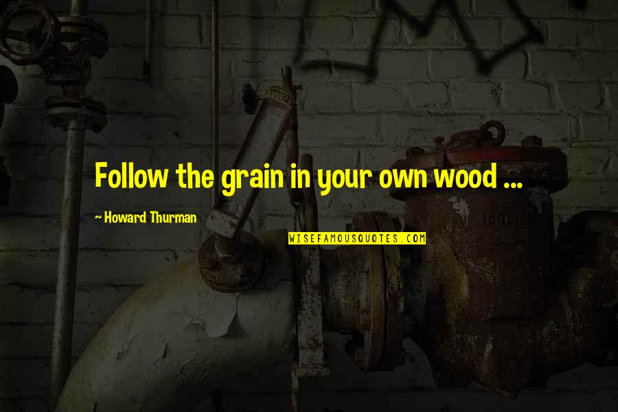 Thurman Quotes By Howard Thurman: Follow the grain in your own wood ...