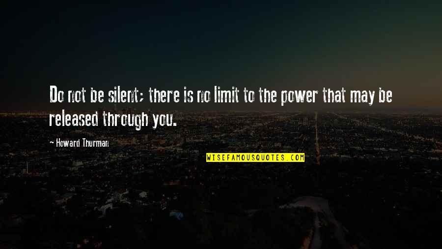 Thurman Quotes By Howard Thurman: Do not be silent; there is no limit