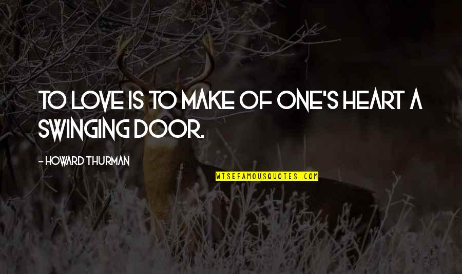 Thurman Quotes By Howard Thurman: To love is to make of one's heart