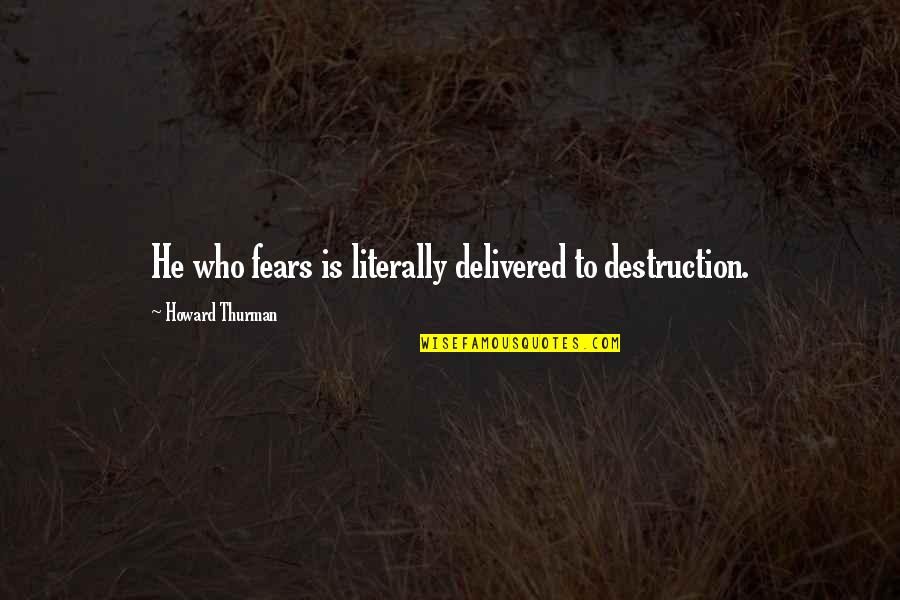 Thurman Quotes By Howard Thurman: He who fears is literally delivered to destruction.