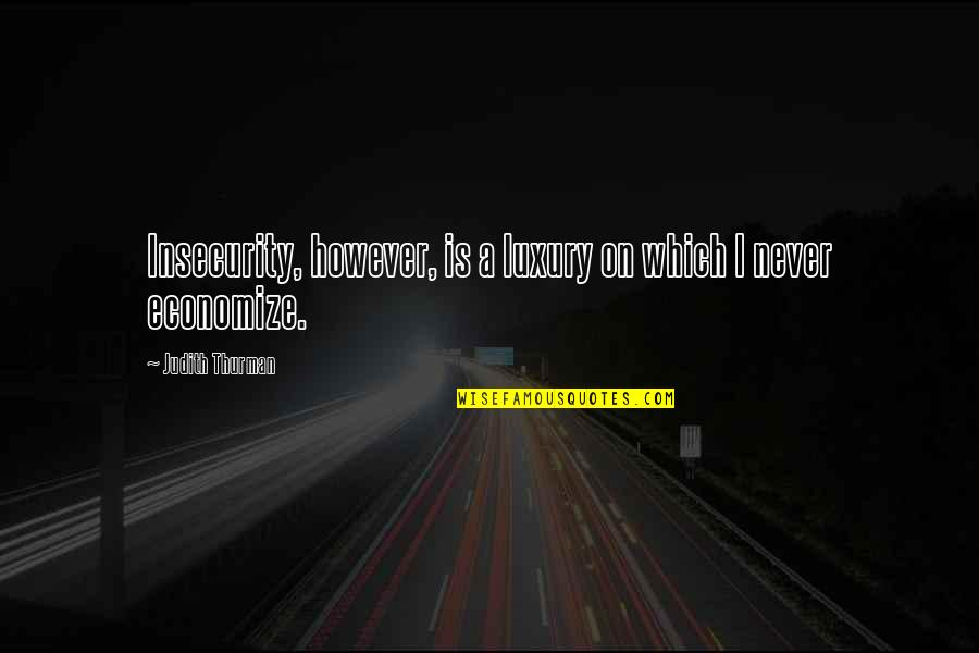 Thurman Quotes By Judith Thurman: Insecurity, however, is a luxury on which I