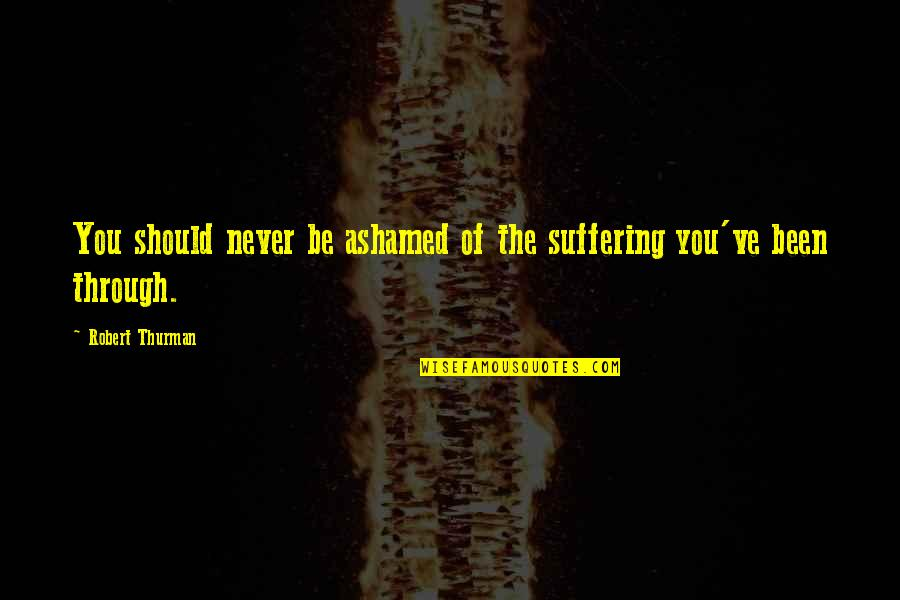 Thurman Quotes By Robert Thurman: You should never be ashamed of the suffering