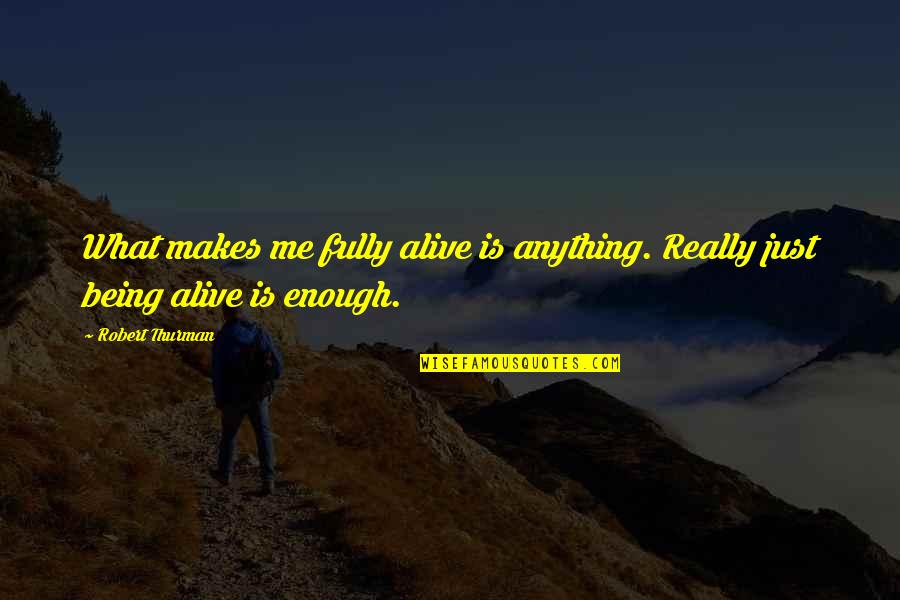 Thurman Quotes By Robert Thurman: What makes me fully alive is anything. Really