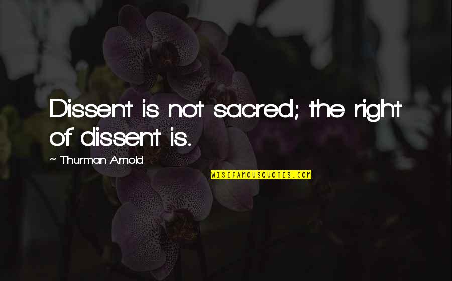 Thurman Quotes By Thurman Arnold: Dissent is not sacred; the right of dissent