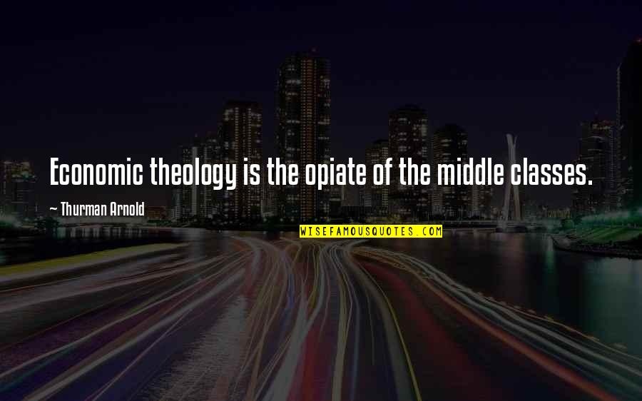 Thurman Quotes By Thurman Arnold: Economic theology is the opiate of the middle