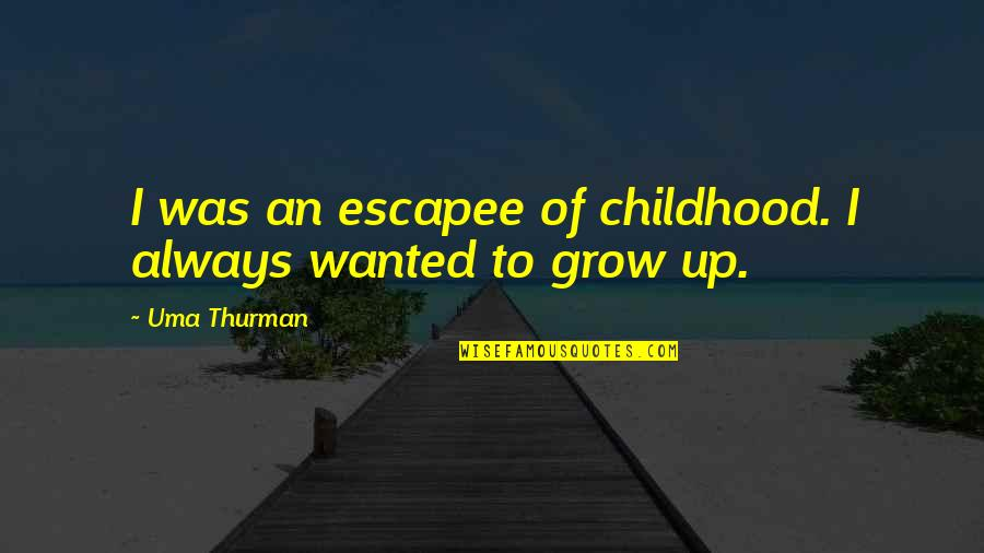 Thurman Quotes By Uma Thurman: I was an escapee of childhood. I always