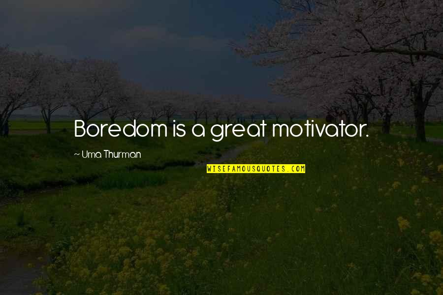 Thurman Quotes By Uma Thurman: Boredom is a great motivator.
