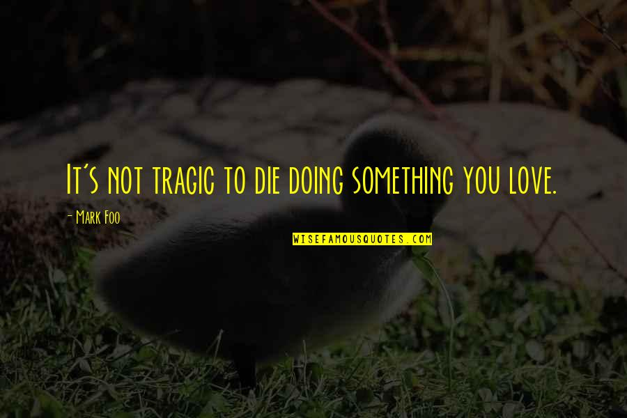 Thursty Quotes By Mark Foo: It's not tragic to die doing something you
