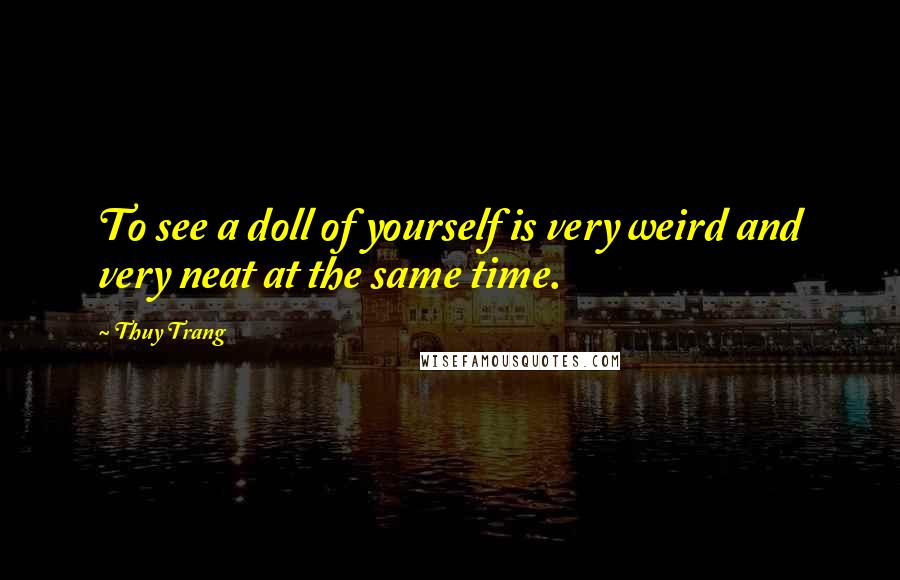 Thuy Trang quotes: To see a doll of yourself is very weird and very neat at the same time.
