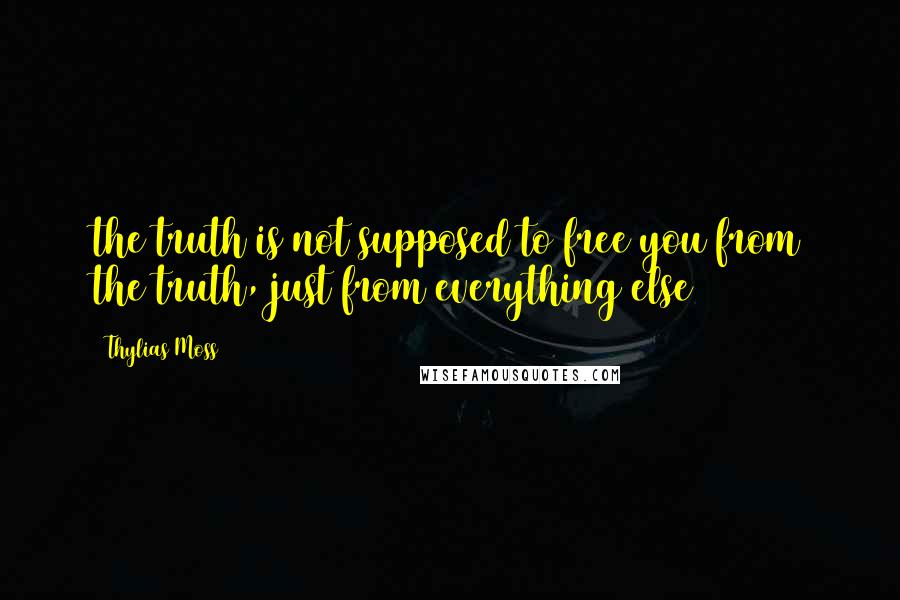 Thylias Moss quotes: the truth is not supposed to free you from the truth, just from everything else