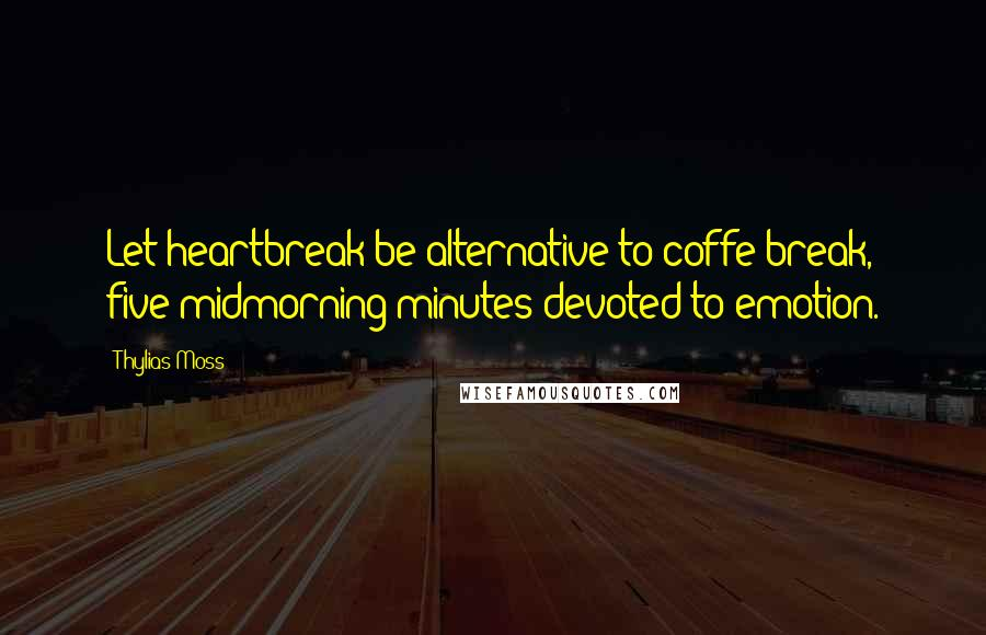 Thylias Moss quotes: Let heartbreak be alternative to coffe break, five midmorning minutes devoted to emotion.