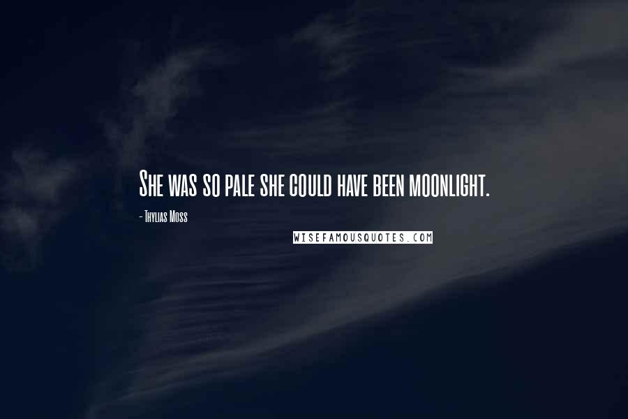 Thylias Moss quotes: She was so pale she could have been moonlight.