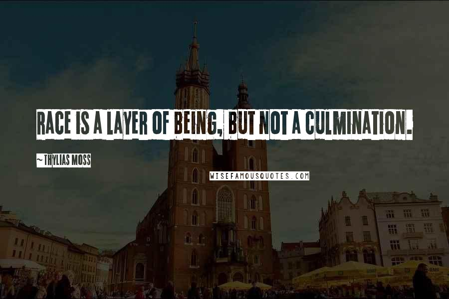 Thylias Moss quotes: Race is a layer of being, but not a culmination.