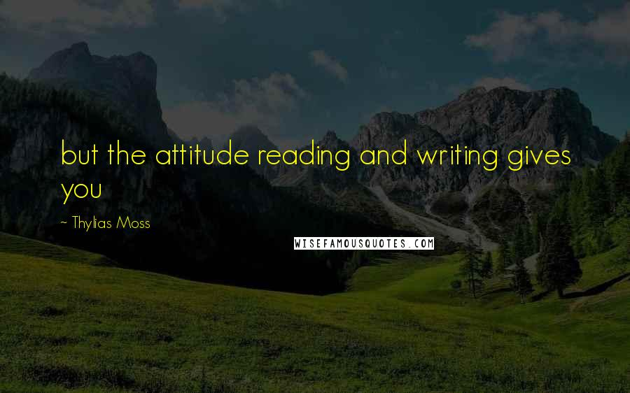 Thylias Moss quotes: but the attitude reading and writing gives you