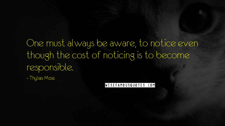 Thylias Moss quotes: One must always be aware, to notice even though the cost of noticing is to become responsible.