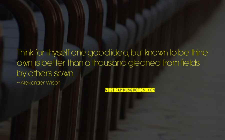 Thyself'as Quotes By Alexander Wilson: Think for thyself one good idea, but known