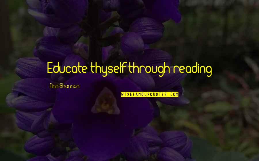 Thyself'as Quotes By Ann Shannon: Educate thyself through reading