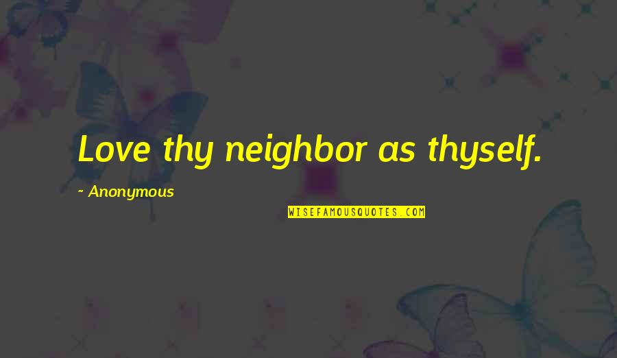 Thyself'as Quotes By Anonymous: Love thy neighbor as thyself.