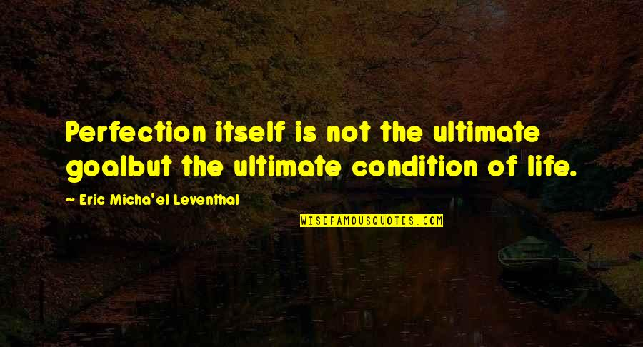 Thyself'as Quotes By Eric Micha'el Leventhal: Perfection itself is not the ultimate goalbut the