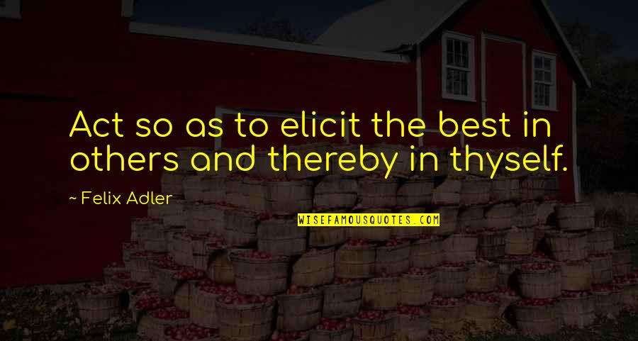 Thyself'as Quotes By Felix Adler: Act so as to elicit the best in