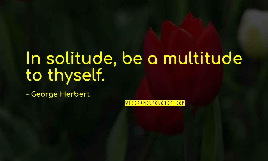 Thyself'as Quotes By George Herbert: In solitude, be a multitude to thyself.