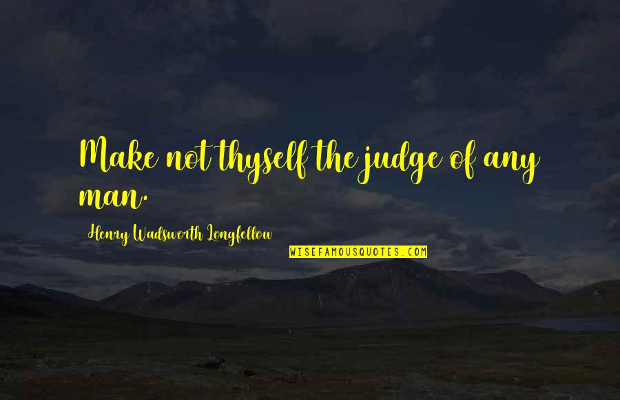 Thyself'as Quotes By Henry Wadsworth Longfellow: Make not thyself the judge of any man.