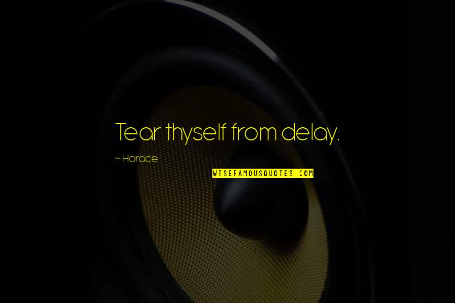 Thyself'as Quotes By Horace: Tear thyself from delay.