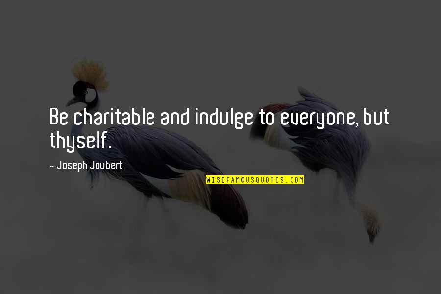 Thyself'as Quotes By Joseph Joubert: Be charitable and indulge to everyone, but thyself.