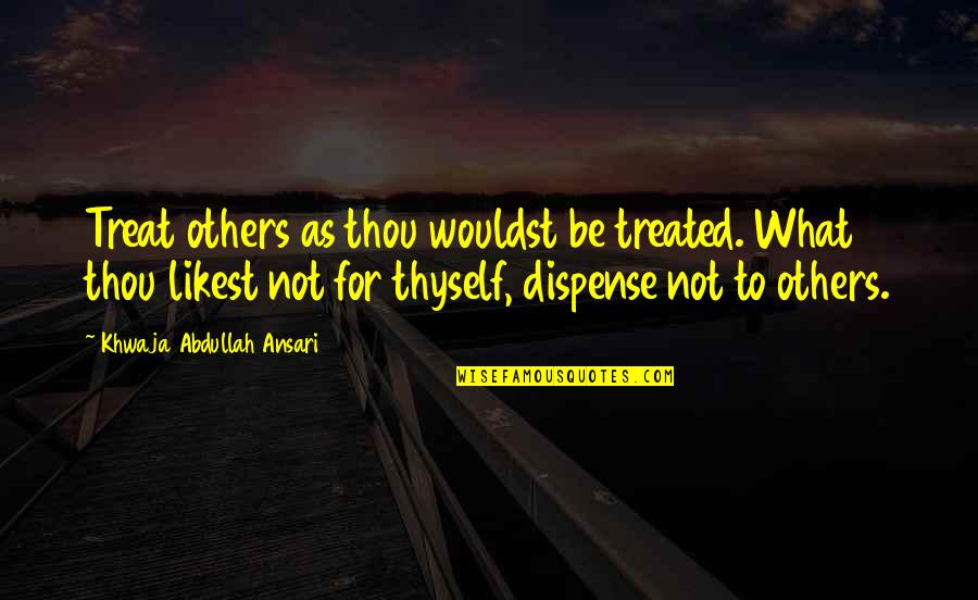 Thyself'as Quotes By Khwaja Abdullah Ansari: Treat others as thou wouldst be treated. What