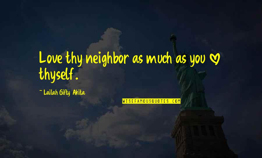 Thyself'as Quotes By Lailah Gifty Akita: Love thy neighbor as much as you love